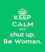 KEEP CALM And shut up. Be Woman. - Personalised Poster A4 size