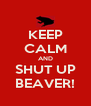 KEEP CALM AND SHUT UP BEAVER! - Personalised Poster A4 size
