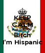 KEEP CALM And Shut UP  Bitch I'm Hispanic - Personalised Poster A4 size