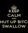 KEEP CALM AND SHUT UP BITCH SWALLOW - Personalised Poster A4 size