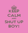 KEEP CALM AND SHUT UP BOY! - Personalised Poster A4 size
