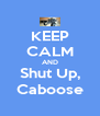 KEEP CALM AND Shut Up, Caboose - Personalised Poster A4 size