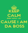 KEEP CALM AND SHUT UP CAUSE I AM  DA BOSS - Personalised Poster A4 size