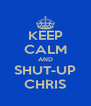 KEEP CALM AND SHUT-UP CHRIS - Personalised Poster A4 size