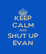 KEEP CALM AND SHUT UP EVAN - Personalised Poster A4 size
