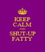 KEEP CALM AND SHUT-UP FATTY - Personalised Poster A4 size