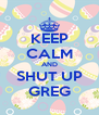 KEEP CALM AND SHUT UP GREG - Personalised Poster A4 size