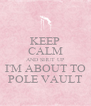 KEEP CALM AND SHUT UP I'M ABOUT TO POLE VAULT - Personalised Poster A4 size