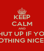 KEEP CALM AND SHUT UP IF YOU HAVE NOTHING NICE TO SAY - Personalised Poster A4 size