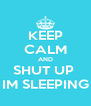 KEEP CALM AND SHUT UP  IM SLEEPING - Personalised Poster A4 size
