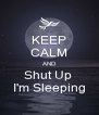 KEEP CALM AND Shut Up  I'm Sleeping - Personalised Poster A4 size