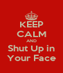 KEEP CALM AND Shut Up in Your Face - Personalised Poster A4 size