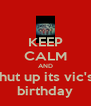KEEP CALM AND shut up its vic's  birthday - Personalised Poster A4 size
