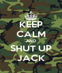 KEEP CALM AND SHUT UP JACK - Personalised Poster A4 size