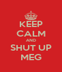 KEEP CALM AND SHUT UP MEG - Personalised Poster A4 size