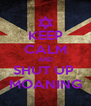 KEEP CALM AND SHUT UP  MOANING - Personalised Poster A4 size