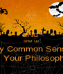 KeEp CaLm aNd  SHut Up My Common Sense Is Your Philosophy - Personalised Poster A4 size