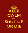 KEEP CALM AND SHUT UP OR DIE - Personalised Poster A4 size