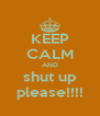 KEEP CALM AND shut up please!!!! - Personalised Poster A4 size