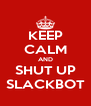 KEEP CALM AND SHUT UP SLACKBOT - Personalised Poster A4 size