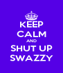 KEEP CALM AND SHUT UP SWAZZY - Personalised Poster A4 size