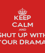 KEEP CALM AND SHUT UP WITH YOUR DRAMA! - Personalised Poster A4 size