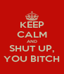 KEEP CALM AND SHUT UP, YOU BITCH - Personalised Poster A4 size