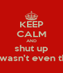 KEEP CALM AND shut up you wasn't even there - Personalised Poster A4 size