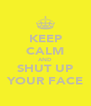 KEEP CALM AND SHUT UP YOUR FACE - Personalised Poster A4 size
