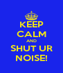 KEEP CALM AND SHUT UR NOISE! - Personalised Poster A4 size