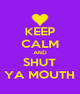 KEEP CALM AND SHUT YA MOUTH - Personalised Poster A4 size
