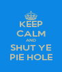 KEEP CALM AND SHUT YE PIE HOLE - Personalised Poster A4 size