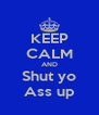 KEEP CALM AND Shut yo Ass up - Personalised Poster A4 size