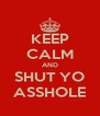 KEEP CALM AND SHUT YO ASSHOLE - Personalised Poster A4 size