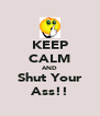 KEEP CALM AND Shut Your Ass!! - Personalised Poster A4 size