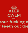 KEEP CALM AND Shut your fucking mouth Before I smash your teeth out the back of your head! - Personalised Poster A4 size