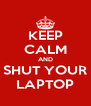 KEEP CALM AND SHUT YOUR LAPTOP - Personalised Poster A4 size