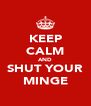 KEEP CALM AND SHUT YOUR MINGE - Personalised Poster A4 size