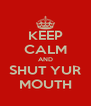 KEEP CALM AND SHUT YUR MOUTH - Personalised Poster A4 size