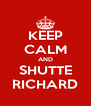 KEEP CALM AND SHUTTE RICHARD - Personalised Poster A4 size