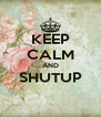 KEEP CALM AND SHUTUP  - Personalised Poster A4 size