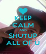 KEEP CALM AND SHUTUP ALL OF U - Personalised Poster A4 size