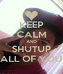 KEEP CALM AND SHUTUP ALL OF YOU - Personalised Poster A4 size
