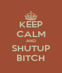 KEEP CALM AND SHUTUP BITCH - Personalised Poster A4 size