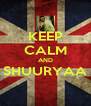 KEEP CALM AND SHUURYAA  - Personalised Poster A4 size
