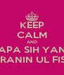 KEEP CALM AND SIAPA SIH YANG NYARANIN UL FISIKA  - Personalised Poster A4 size