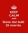 KEEP CALM AND Siete dei bulli  Di merda  - Personalised Poster A4 size