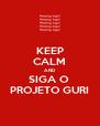KEEP CALM AND SIGA O  PROJETO GURI - Personalised Poster A4 size