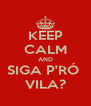 KEEP CALM AND SIGA P'RÓ  VILA? - Personalised Poster A4 size
