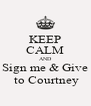 KEEP CALM AND Sign me & Give  to Courtney - Personalised Poster A4 size